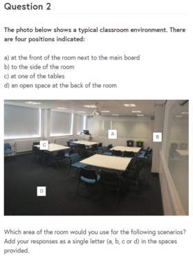 Quiz question from online course: Question 2. The photo below shows a typical classroom environment. There are four positions indicated: a) at the front of the room next to the main board, b) to the side of the room, c) at one of the tables, d) an open space at the back of the room.